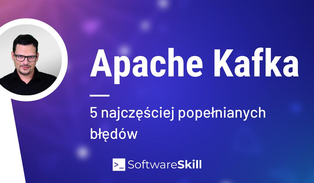 5 najczęstszych błędów, kiedy używasz Apache Kafka